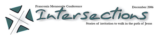 Read all the articles from Intersections, Franconia Mennonite Conference, December 2006